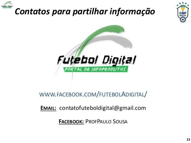 Contatos para partilhar informação WWW.FACEBOOK.COM/FUTEBOLADIGITAL/ EMAIL: contatofuteboldigital@gmail.com FACEBOOK: PROF...