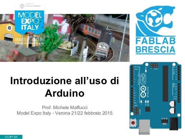 Introduzione all'uso di Arduino CC-BY-SA Prof. Michele Maffucci Model Expo Italy - Verona 21/22 febbraio 2015