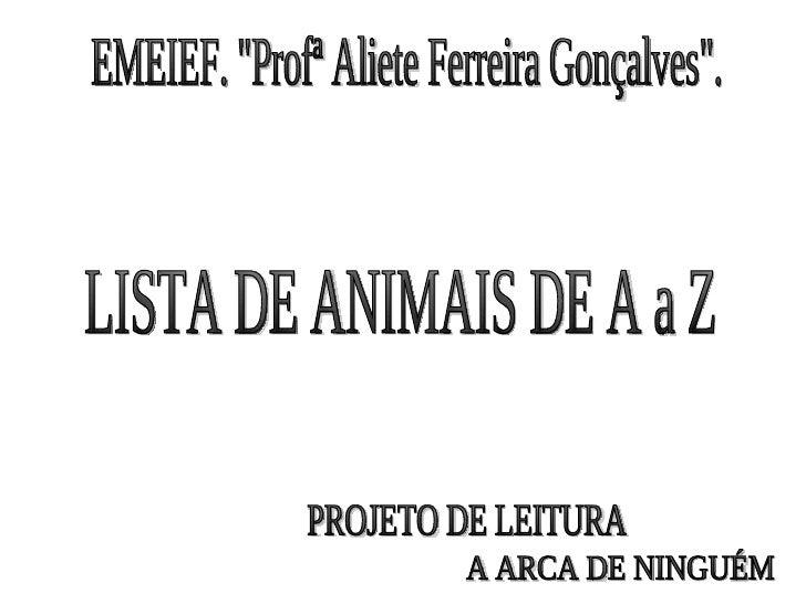"""EMEIEF. """"Profª Aliete Ferreira Gonçalves"""". LISTA DE ANIMAIS DE A a Z A ARCA DE NINGUÉM PROJETO DE LEITURA"""