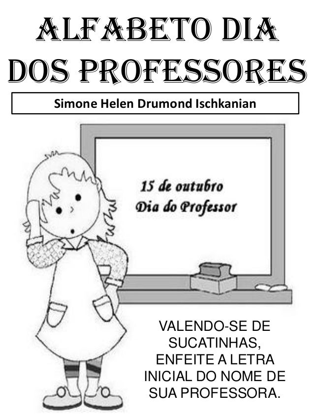 Simone Helen Drumond IschkanianALFABETO DIADOS PROFESSORESVALENDO-SE DESUCATINHAS,ENFEITE A LETRAINICIAL DO NOME DESUA PRO...