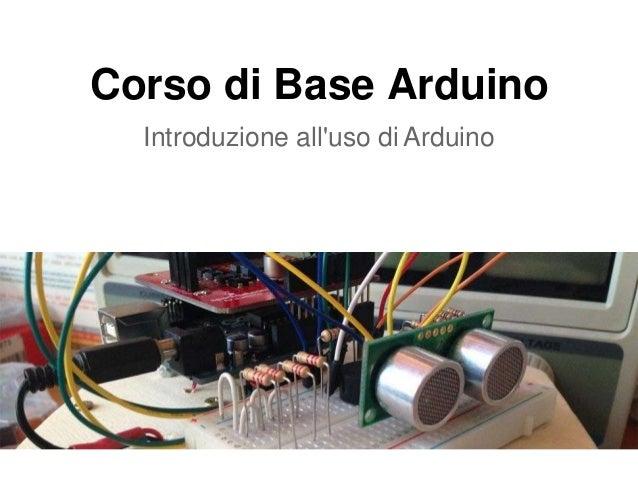 Corso di Base Arduino Introduzione all'uso di Arduino