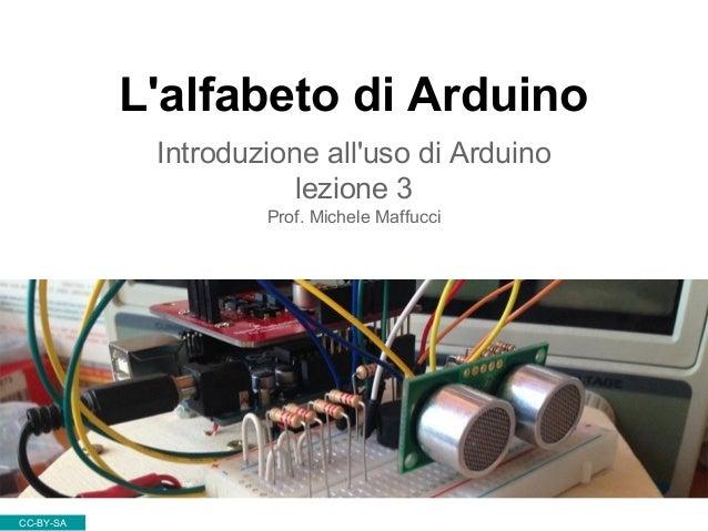 L'alfabeto di Arduino Introduzione all'uso di Arduino lezione 3 Prof. Michele Maffucci CC-BY-SA