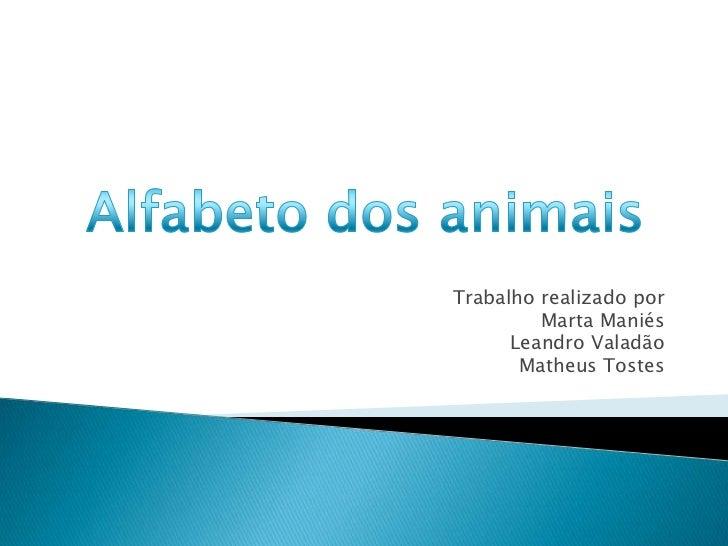 Trabalho realizado por<br />Marta Maniés<br />Leandro Valadão<br />Matheus Tostes<br />Alfabeto dos animais<br />