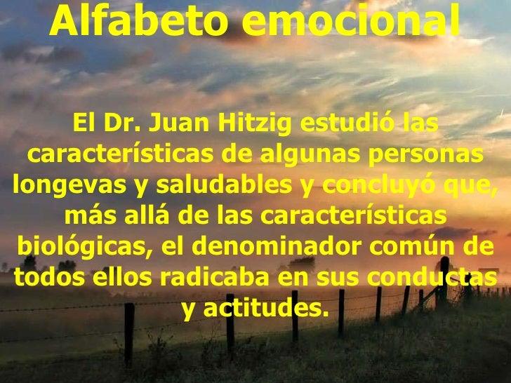 Alfabeto emocional El Dr. Juan Hitzig estudió las características de algunas personas longevas y saludables y concluyó que...
