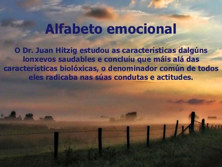 Alfabeto emocional O Dr. Juan Hitzig estudou as características dalgúns lonxevos saudables e concluíu que máis alá das car...