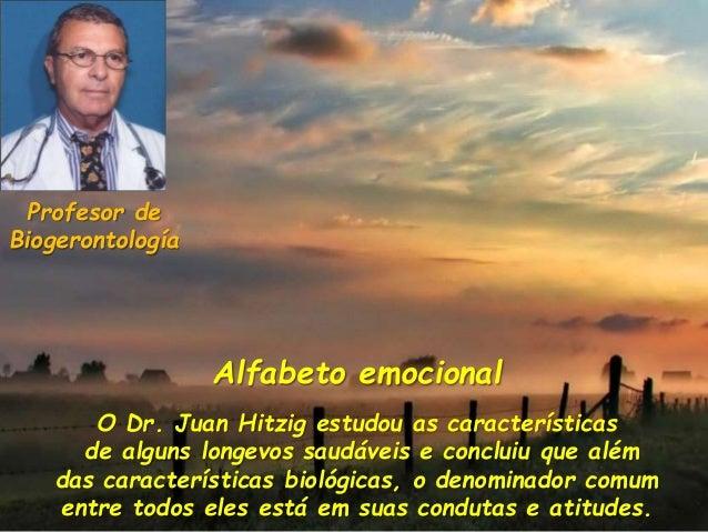 Alfabeto emocional O Dr. Juan Hitzig estudou as características de alguns longevos saudáveis e concluiu que além das carac...