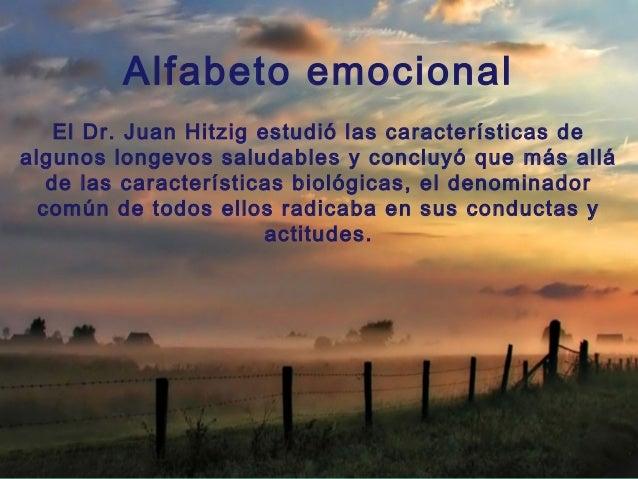 Alfabeto emocional    El Dr. Juan Hitzig estudió las características dealgunos longevos saludables y concluyó que más allá...