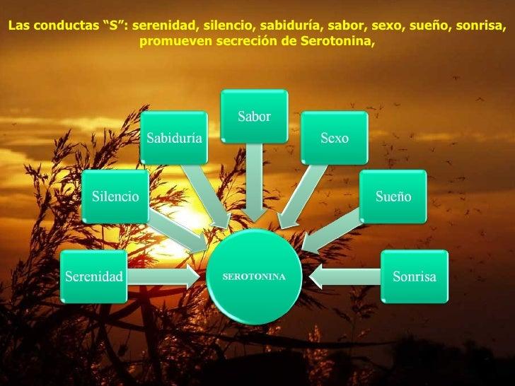 """Las conductas """"S"""": serenidad, silencio, sabiduría, sabor, sexo, sueño, sonrisa, promueven secreción de Serotonina,"""