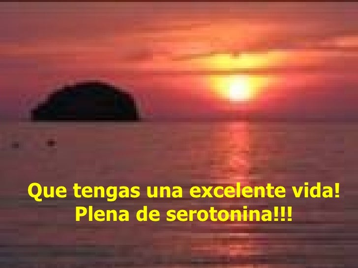 Que tengas una excelente vida! Plena de serotonina!!!