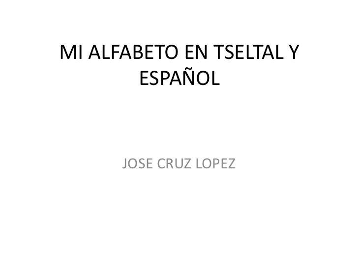MI ALFABETO EN TSELTAL Y        ESPAÑOL      JOSE CRUZ LOPEZ