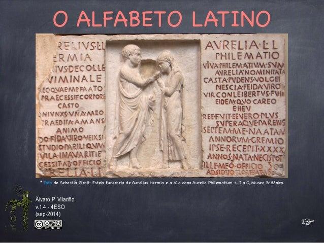 O ALFABETO LATINO  * Foto de Sebastià Giralt: Estela funeraria de Aurelius Hermia e a súa dona Aurelia Philematium. s. I a...