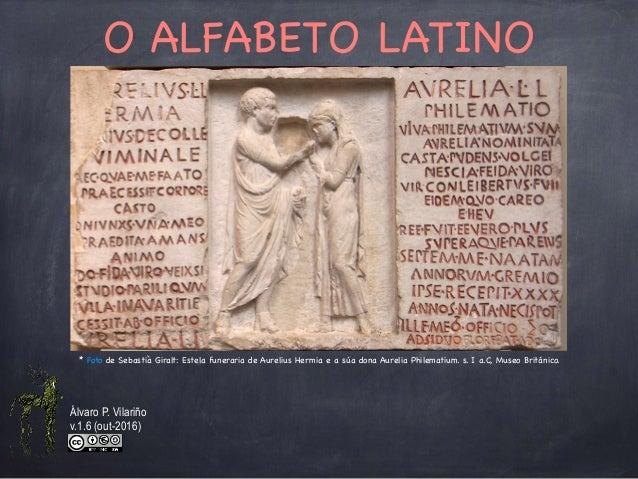 O ALFABETO LATINO * Foto de Sebastià Giralt: Estela funeraria de Aurelius Hermia e a súa dona Aurelia Philematium. s. I a....