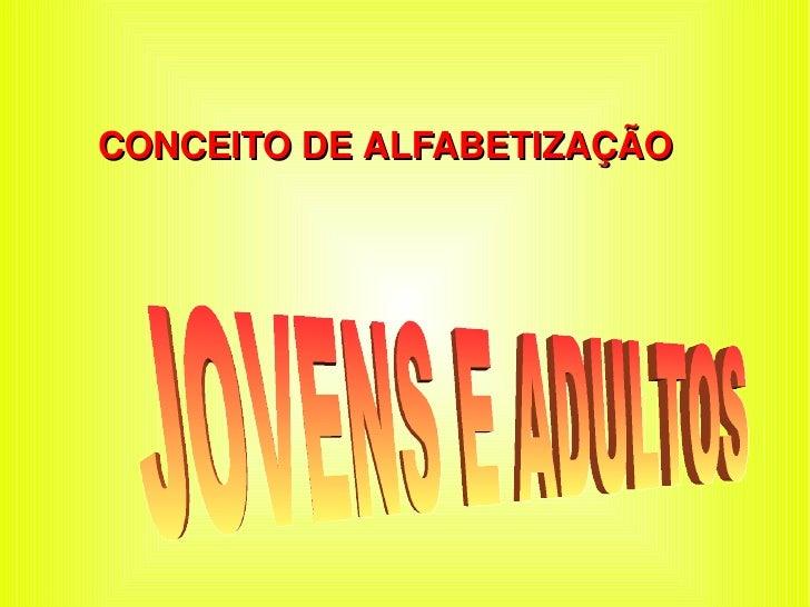 CONCEITO DE ALFABETIZAÇÃO  JOVENS E ADULTOS