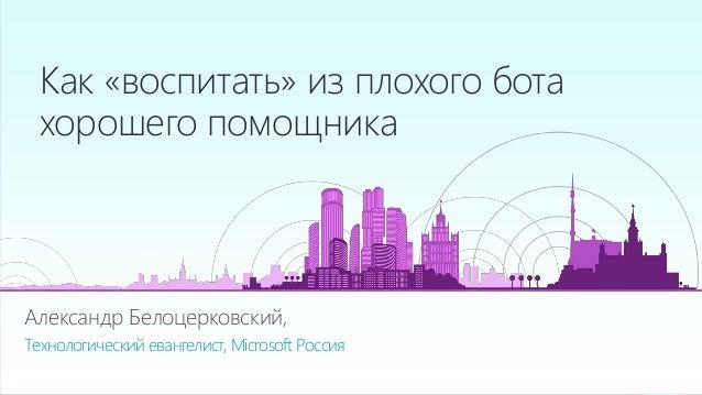 Александр Белоцерковский, Технологический евангелист, Microsoft Россия Как «воспитать» из плохого бота хорошего помощника