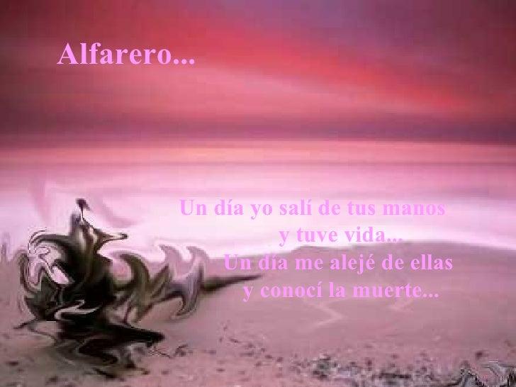 Un día yo salí de tus manos   y tuve vida... Un día me alejé de ellas  y conocí la muerte... Alfarero...