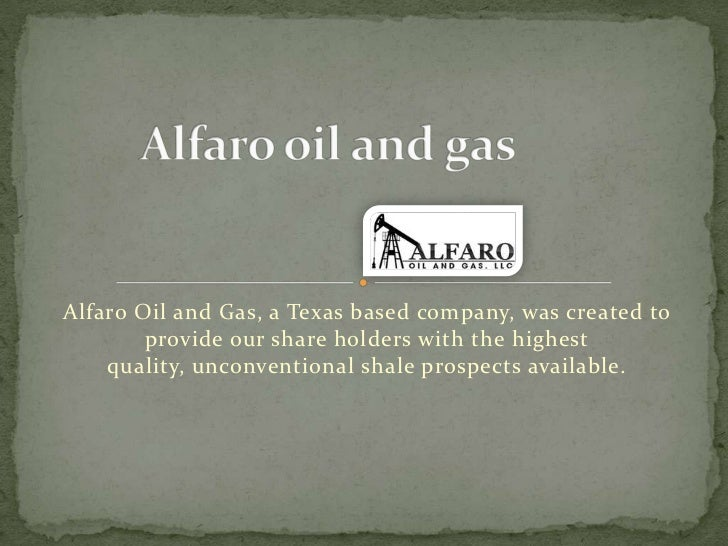 Alfaro Oil and Gas, a Texas based company, was created to        provide our share holders with the highest    quality, un...