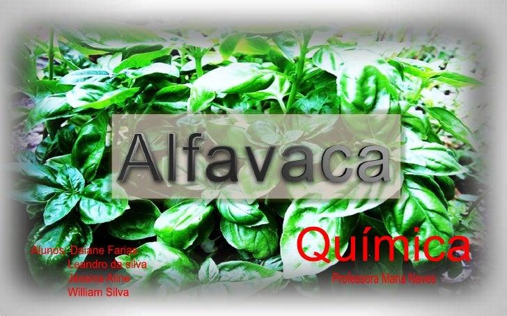 Alfavaca<br />Química<br />Alunos: DaianeFarias<br />Leandro da silva<br />JéssicaAline<br />William Silva<br />Profes...