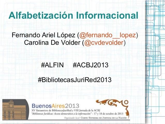 Alfabetización Informacional Fernando Ariel López (@fernando__lopez) Carolina De Volder (@cvdevolder) #ALFIN  #ACBJ2013  #...