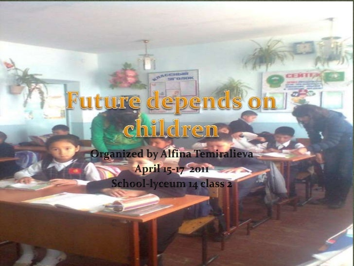 Future depends on children<br />Organized by Alfina Temiralieva<br />April 15-17  2011<br />School-lyceum 14 class 2<br />