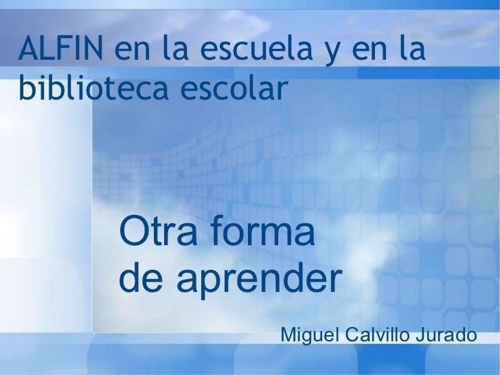 ALFIN en la escuela y en la biblioteca escolar Otra forma de aprender Miguel Calvillo Jurado