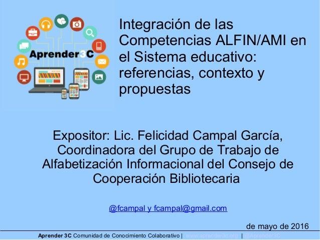 Integración de las Competencias ALFIN/AMI en el Sistema educativo: referencias, contexto y propuestas Expositor: Lic. Feli...