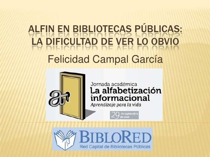 ALFIN EN BIBLIOTECAS PÚBLICAS:la dificultad de ver lo obvio<br />Felicidad Campal García<br />