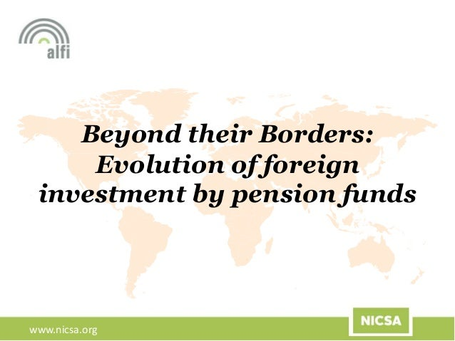www.nicsa.org Beyond their Borders: Evolution of foreign investment by pension funds