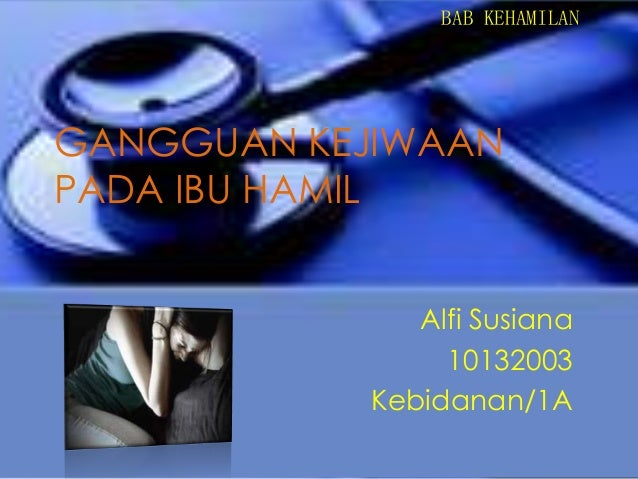 BAB KEHAMILAN  GANGGUAN KEJIWAAN PADA IBU HAMIL Alfi Susiana 10132003 Kebidanan/1A