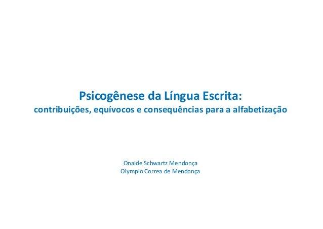 Psicogênese da Língua Escrita: contribuições, equívocos e consequências para a alfabetização Onaide Schwartz Mendonça Olym...