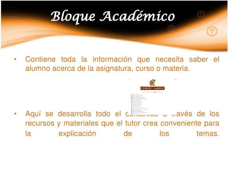 Bloque Académico<br /><ul><li>Contiene toda la información que necesita saber el alumno acerca de la asignatura, curso o m...