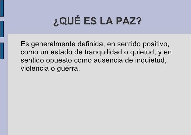 ¿QUÉ ES LA PAZ? <ul>Es generalmente definida, en sentido positivo, como un estado de tranquilidad o quietud, y en sentido ...