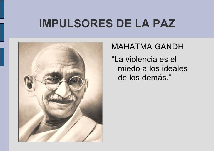 """IMPULSORES DE LA PAZ <ul>MAHATMA GANDHI """"La violencia es el miedo a los ideales de los demás."""" </ul>"""