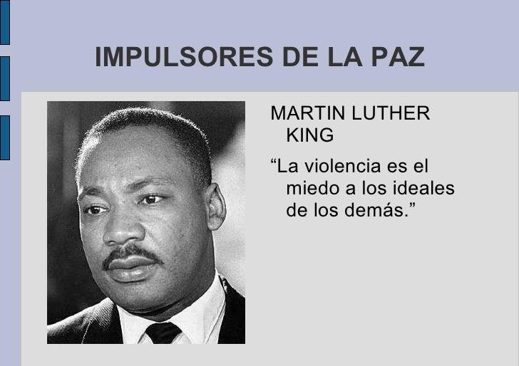 """IMPULSORES DE LA PAZ <ul>MARTIN LUTHER KING """"La violencia es el miedo a los ideales de los demás."""" </ul>"""