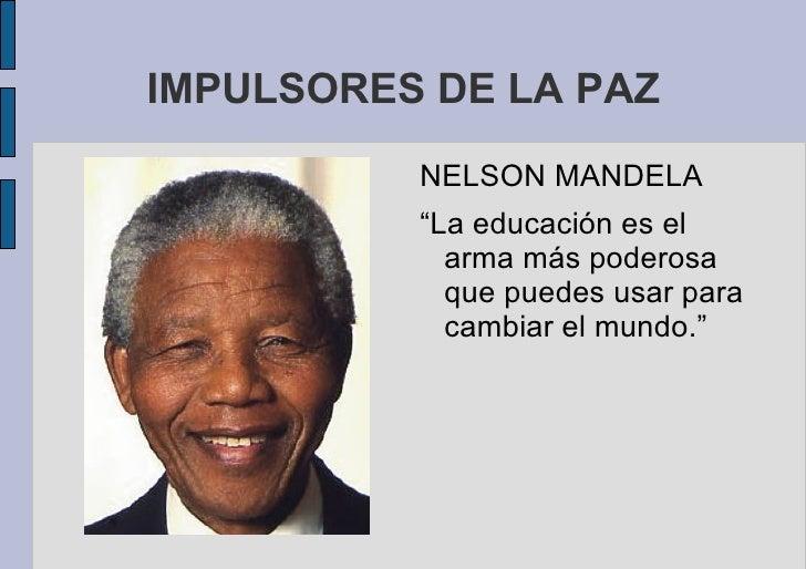 """IMPULSORES DE LA PAZ <ul>NELSON MANDELA """"La educación es el arma más poderosa que puedes usar para cambiar el mundo."""" </ul>"""