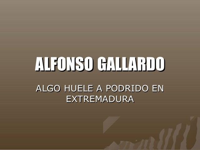 ALFONSOALFONSO GALLARDOGALLARDO ALGO HUELE A PODRIDO ENALGO HUELE A PODRIDO EN EXTREMADURAEXTREMADURA