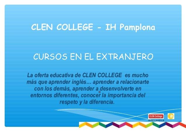 CLEN COLLEGE - IH Pamplona CURSOS EN EL EXTRANJERO La oferta educativa de CLEN COLLEGE es mucho más que aprender inglés… a...