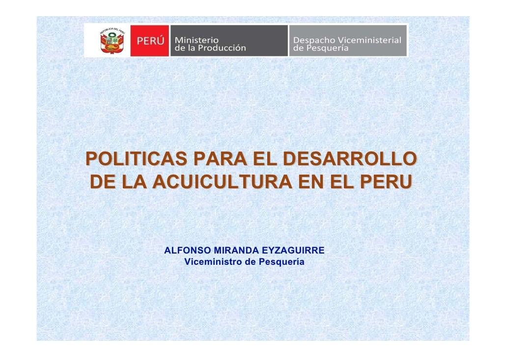 POLITICAS PARA EL DESARROLLO DE LA ACUICULTURA EN EL PERU         ALFONSO MIRANDA EYZAGUIRRE          Viceministro de Pesq...