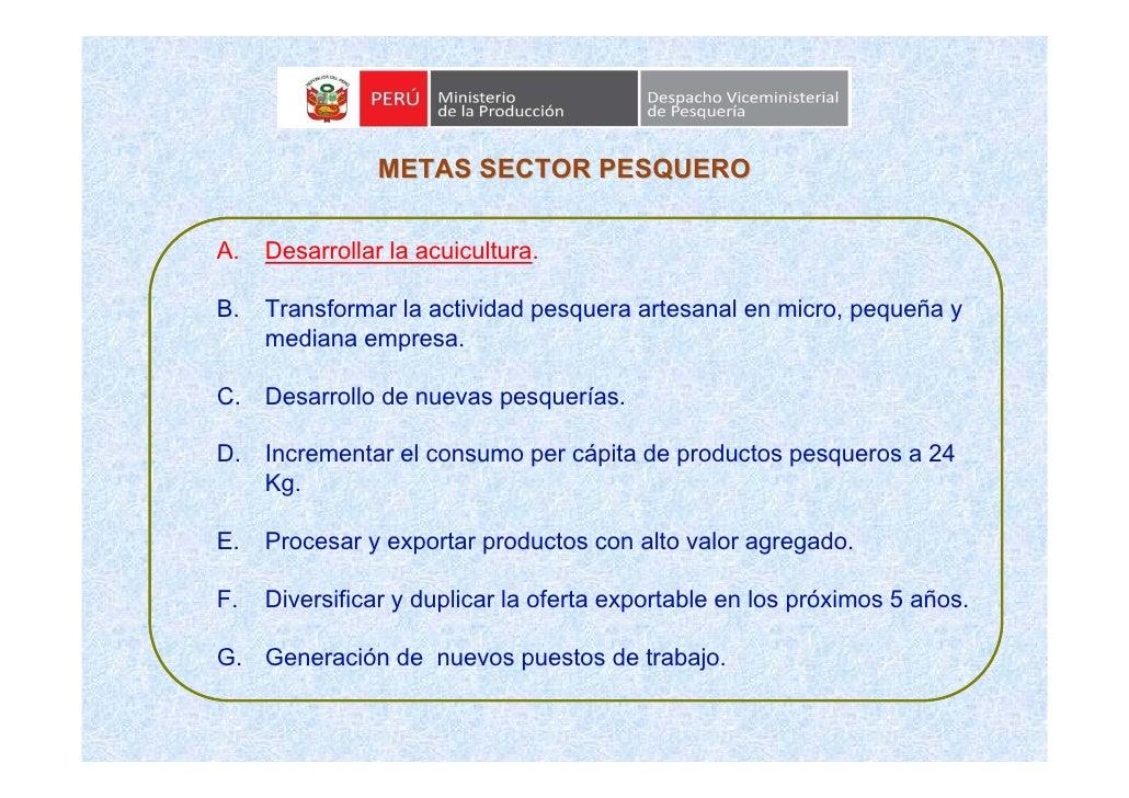 METAS SECTOR PESQUERO   A.   Desarrollar la acuicultura.  B.   Transformar la actividad pesquera artesanal en micro, peque...