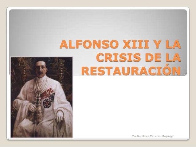 ALFONSO XIII Y LA CRISIS DE LA RESTAURACIÓN Martha Rosa Cáceres Mayorga
