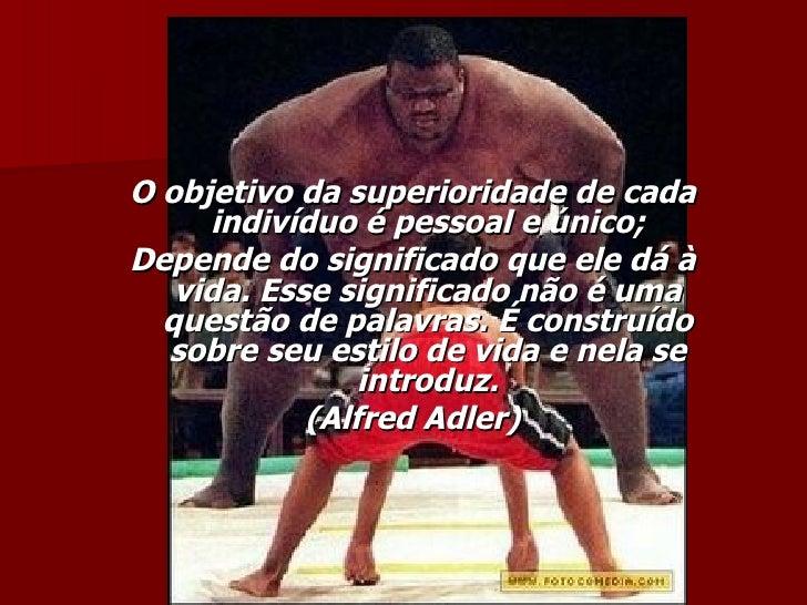 <ul><li>O objetivo da superioridade de cada indivíduo é pessoal e único; </li></ul><ul><li>Depende do significado que ele ...