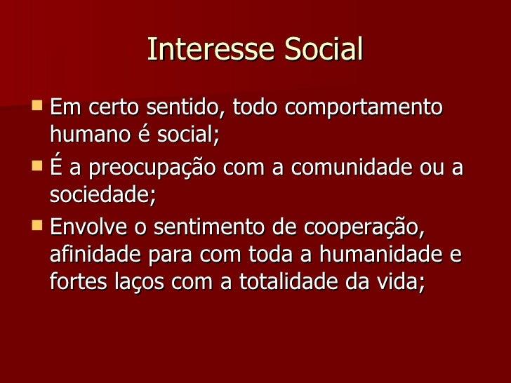 Interesse Social <ul><li>Em certo sentido, todo comportamento humano é social; </li></ul><ul><li>É a preocupação com a com...