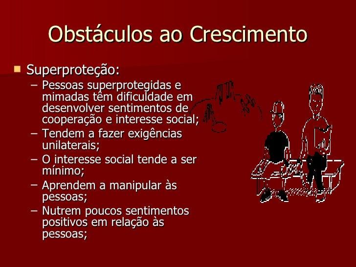 Obstáculos ao Crescimento <ul><li>Superproteção: </li></ul><ul><ul><li>Pessoas superprotegidas e mimadas têm dificuldade e...