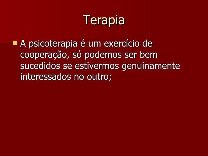 Terapia <ul><li>A psicoterapia é um exercício de cooperação, só podemos ser bem sucedidos se estivermos genuinamente inter...