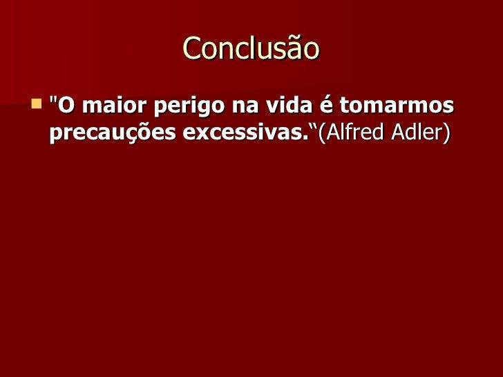 """Conclusão <ul><li>&quot; O maior perigo na vida é tomarmos precauções excessivas. """"(Alfred Adler) </li></ul>"""