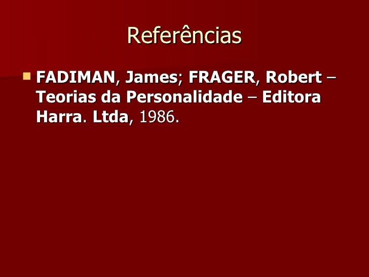 Referências <ul><li>FADIMAN ,  James ;  FRAGER ,  Robert  –  Teorias da Personalidade  –  Editora Harra .  Ltda , 1986.  <...