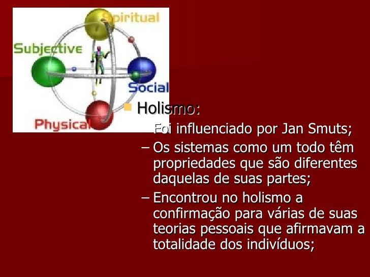 <ul><li>Holismo: </li></ul><ul><ul><li>Foi influenciado por Jan Smuts; </li></ul></ul><ul><ul><li>Os sistemas como um todo...