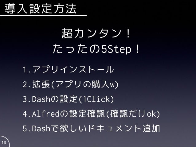 導入設定方法 13 超カンタン! たったの5Step! 1.アプリインストール 2.拡張(アプリの購入w) 3.Dashの設定(1Click) 4.Alfredの設定確認(確認だけok) 5.Dashで欲しいドキュメント追加