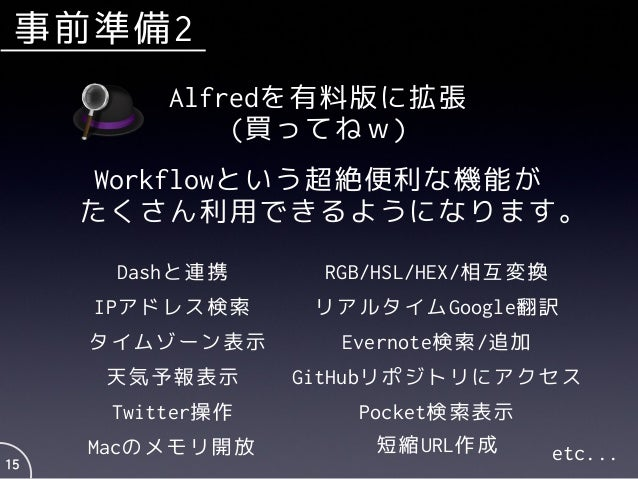 事前準備2 15 Alfredを有料版に拡張 (買ってねw) Workflowという超絶便利な機能が たくさん利用できるようになります。 Dashと連携 IPアドレス検索 タイムゾーン表示 RGB/HSL/HEX/相互変換 GitHubリポジト...