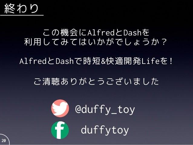 終わり 20 AlfredとDashで時短&快適開発Lifeを! この機会にAlfredとDashを 利用してみてはいかがでしょうか? @duffy_toy duffytoy ご清聴ありがとうございました