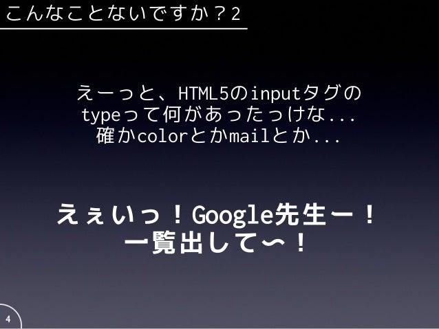 4 えーっと、HTML5のinputタグの typeって何があったっけな... 確かcolorとかmailとか... えぇいっ!Google先生ー! 一覧出して〜! こんなことないですか?2